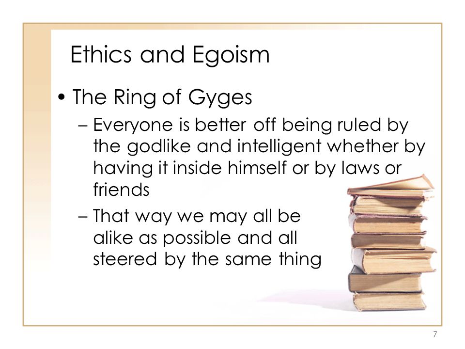 7 Ethics and Egoism The Ring of Gyges –Everyone is better off being ruled by the godlike and intelligent whether by having it inside himself or by laws or friends –That way we may all be alike as possible and all steered by the same thing