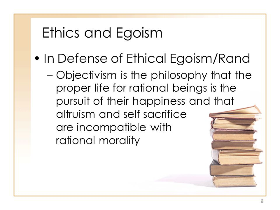 9 Ethics and Egoism In Defense of Ethical Egoism/Rand –Rand says that morality is a code of behavior imposed on you by whim –Your pleasure, you have been taught, is to be found in immorality, your interest best served by evil –Any moral code must be designed against you, to drain your life