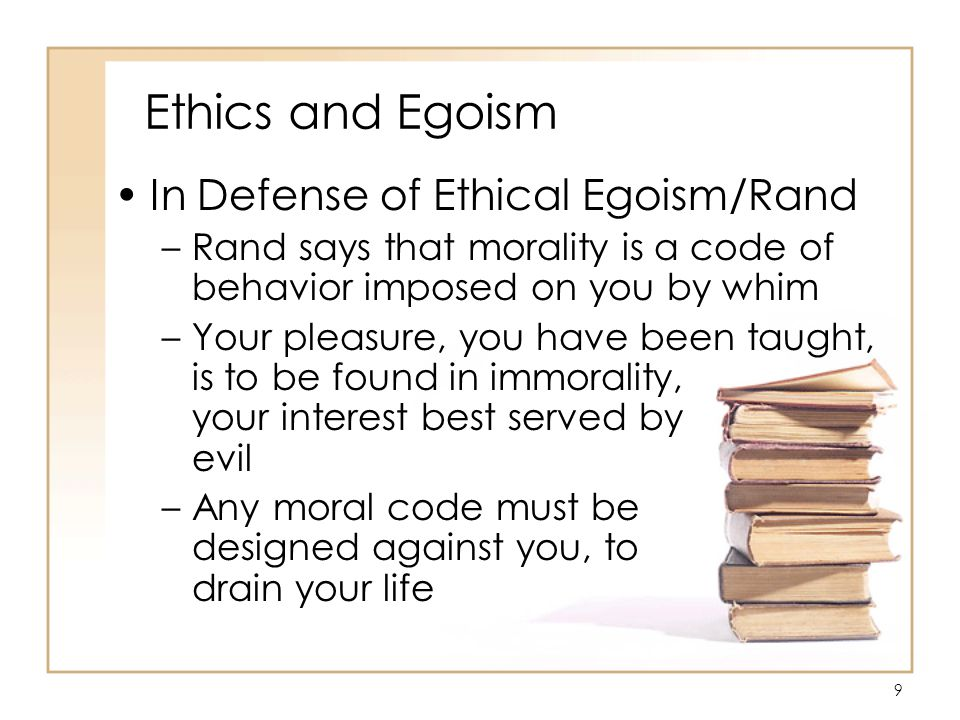 20 Ethics and Egoism In Defense of Ethical Egoism/Rand –The less you felt, the louder you proclaimed your selfless love an servitude to others, in dread of ever letting them discover your own self, the self that you betrayed, the self that you kept in concealment, like a skeleton in the closet of your body