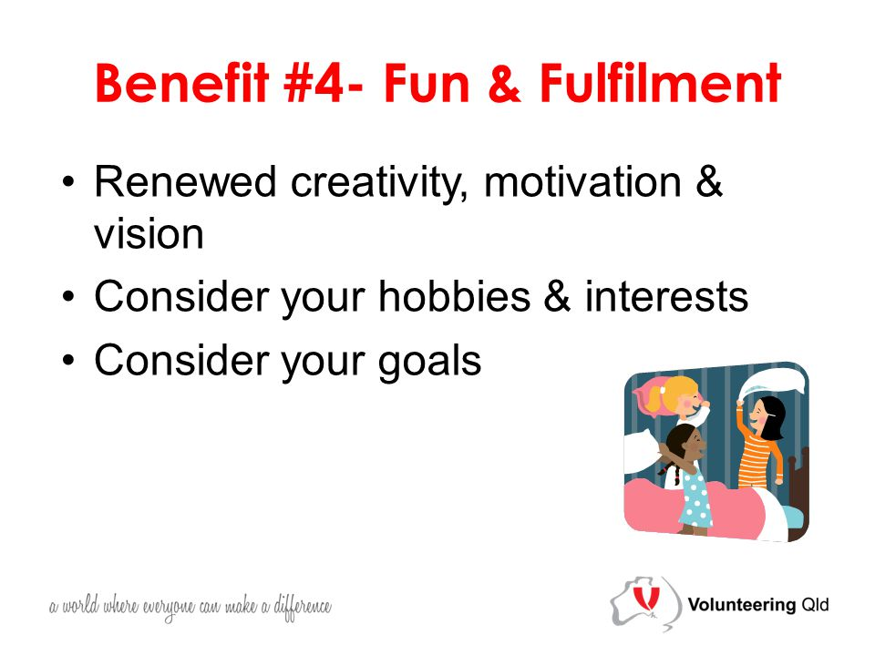 Benefit #4- Fun & Fulfilment Renewed creativity, motivation & vision Consider your hobbies & interests Consider your goals