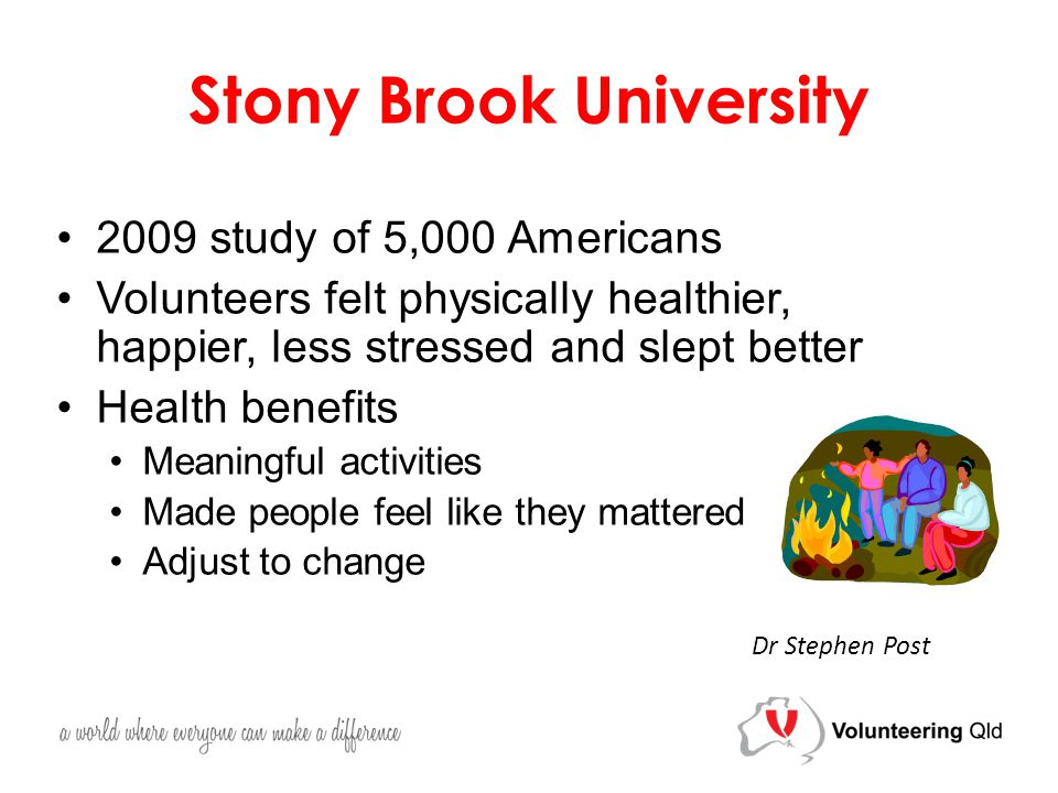 Stony Brook University 2009 study of 5,000 Americans Volunteers felt physically healthier, happier, less stressed and slept better Health benefits Meaningful activities Made people feel like they mattered Adjust to change Dr Stephen Post
