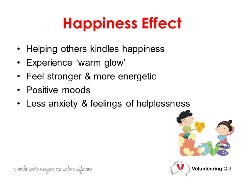 Happiness Effect Helping others kindles happiness Experience 'warm glow' Feel stronger & more energetic Positive moods Less anxiety & feelings of helplessness
