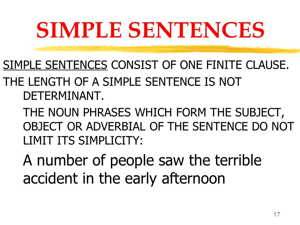16 SENTENCES Examples of simple (ONE VERB) sentence (or clause) structures: John (S) carefully (A) searched (V) the room (O) The girl (S) is (V) now (A) a student ( C ) at a large university (A) His brother (S) grew (V) happier ( C ) gradually (A) It (S) rained (V) steadily (A) all day (A)