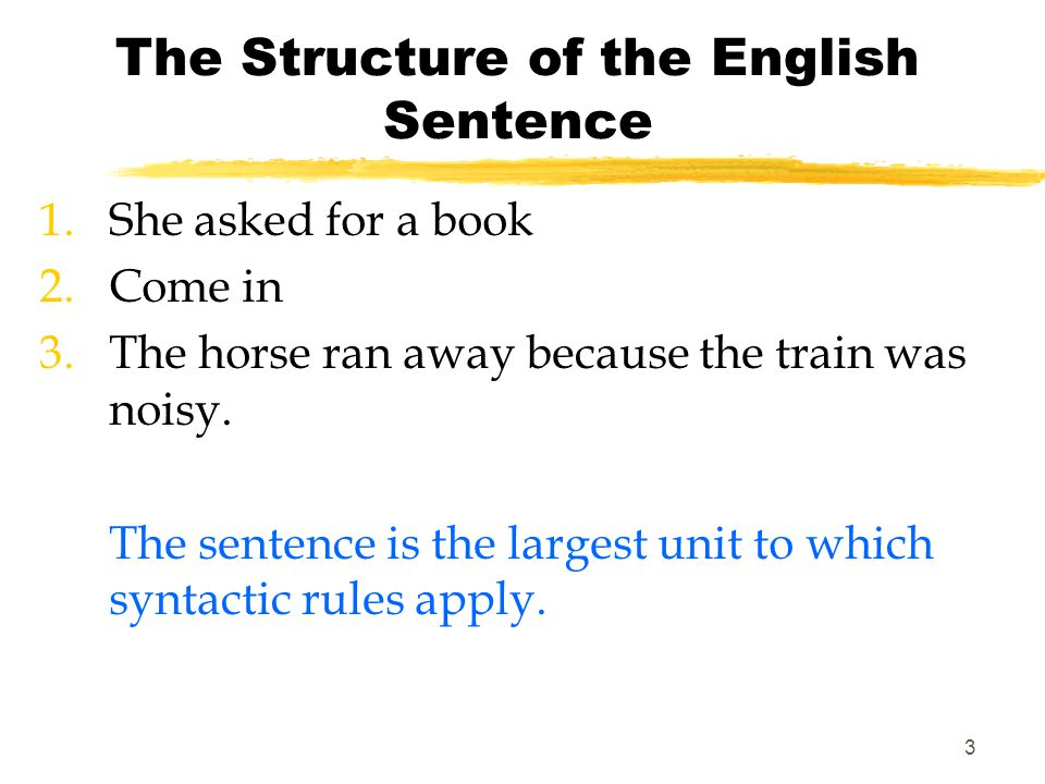 2 The Structure of the English Sentence Syntax is the way in which words are arranged to show relationships of meaning within sentences.