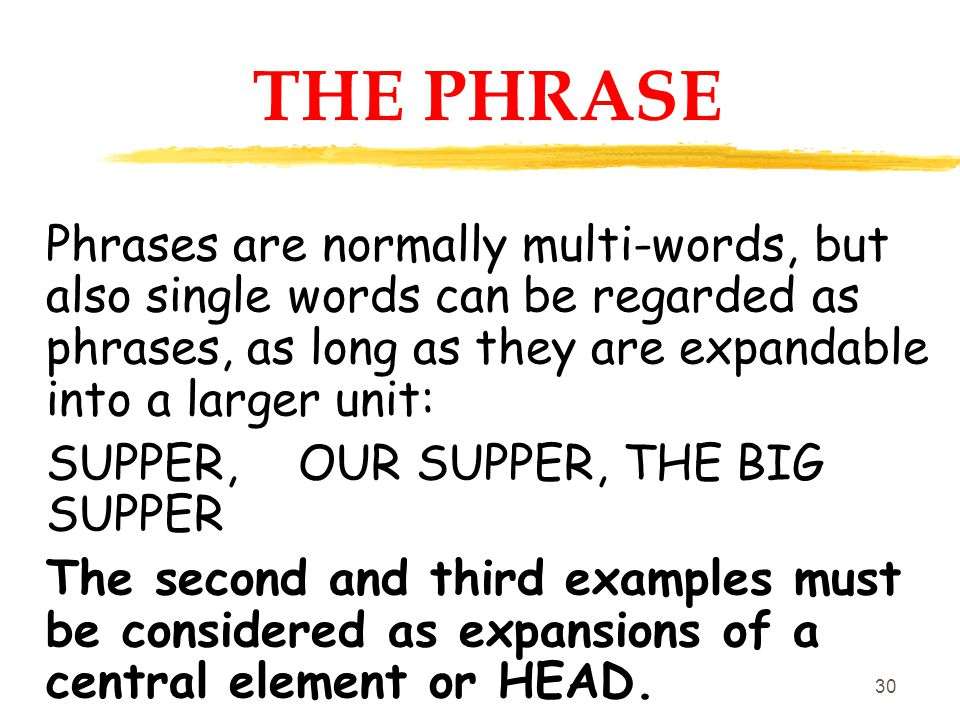 29 THE PHRASE Phrases are larger structural units that come between the word and the clause (or sentence). They represent the SUBJECT, VERB, OBJECT, C