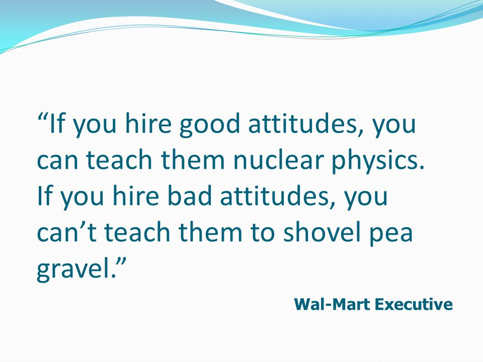 If you hire good attitudes, you can teach them nuclear physics.
