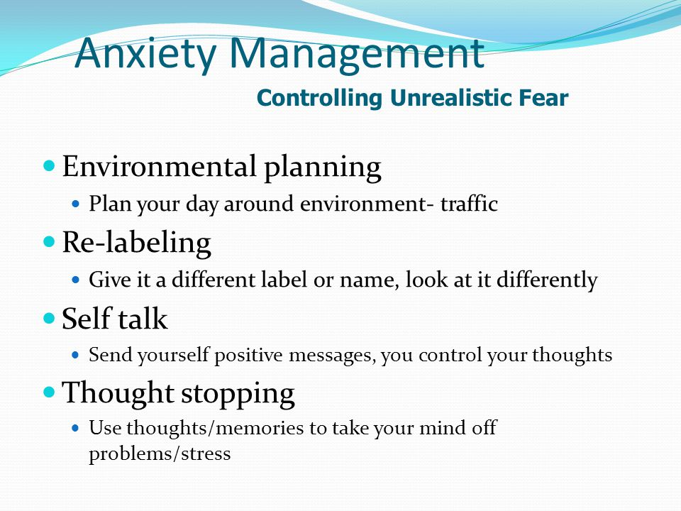 Anxiety Management Environmental planning Plan your day around environment- traffic Re-labeling Give it a different label or name, look at it differently Self talk Send yourself positive messages, you control your thoughts Thought stopping Use thoughts/memories to take your mind off problems/stress Controlling Unrealistic Fear