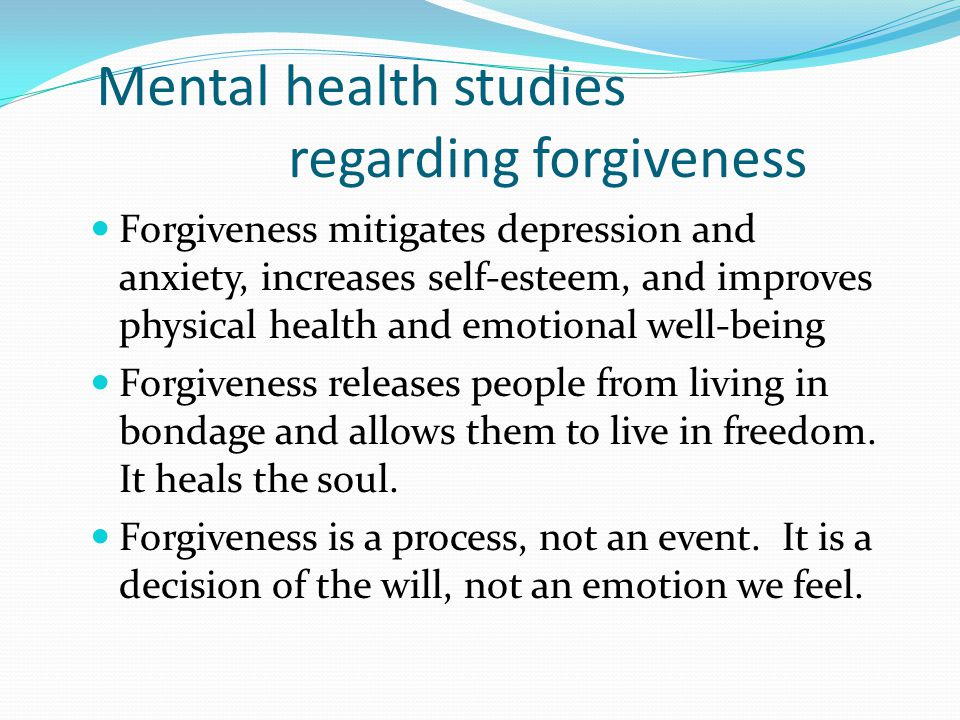 Mental health studies regarding forgiveness Forgiveness mitigates depression and anxiety, increases self-esteem, and improves physical health and emotional well-being Forgiveness releases people from living in bondage and allows them to live in freedom.