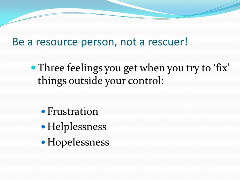 Be a resource person, not a rescuer! Three feelings you get when you try to 'fix' things outside your control: Frustration Helplessness Hopelessness