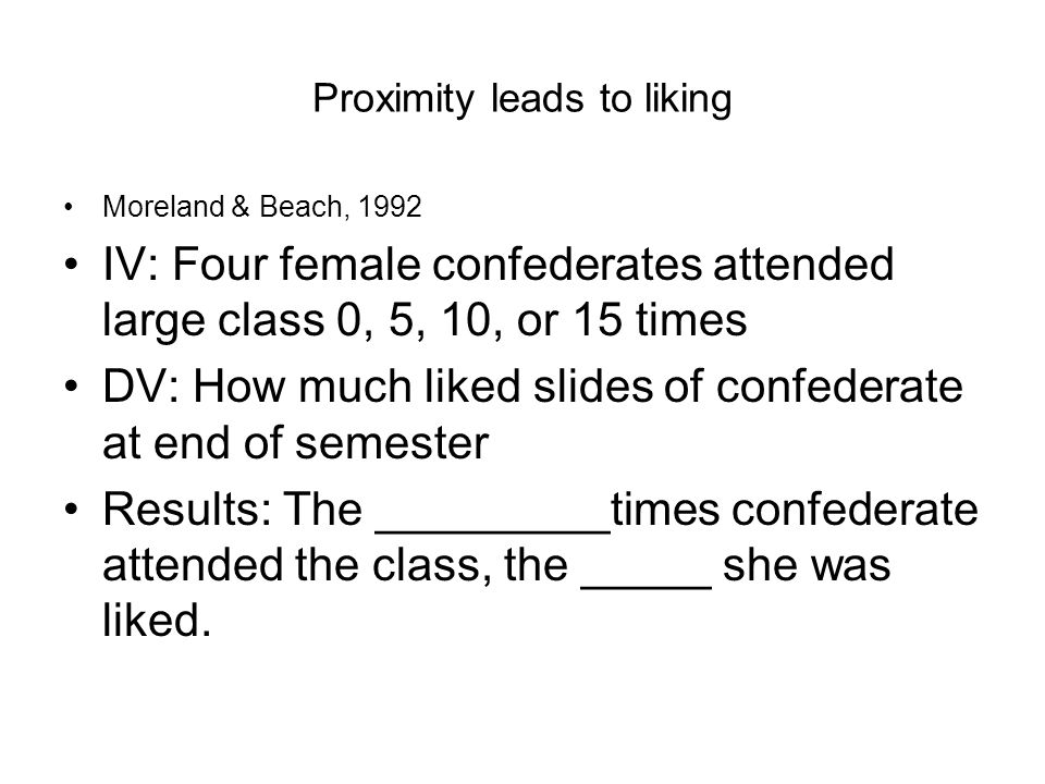 Proximity leads to liking Moreland & Beach, 1992 IV: Four female confederates attended large class 0, 5, 10, or 15 times DV: How much liked slides of confederate at end of semester Results: The _________times confederate attended the class, the _____ she was liked.