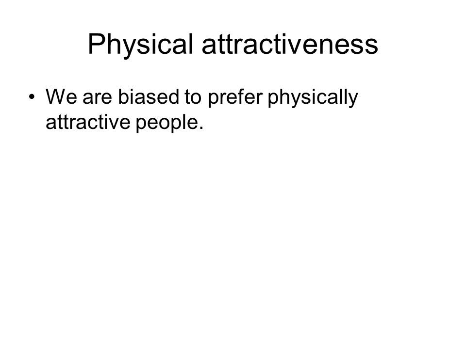 Physical attractiveness We are biased to prefer physically attractive people.