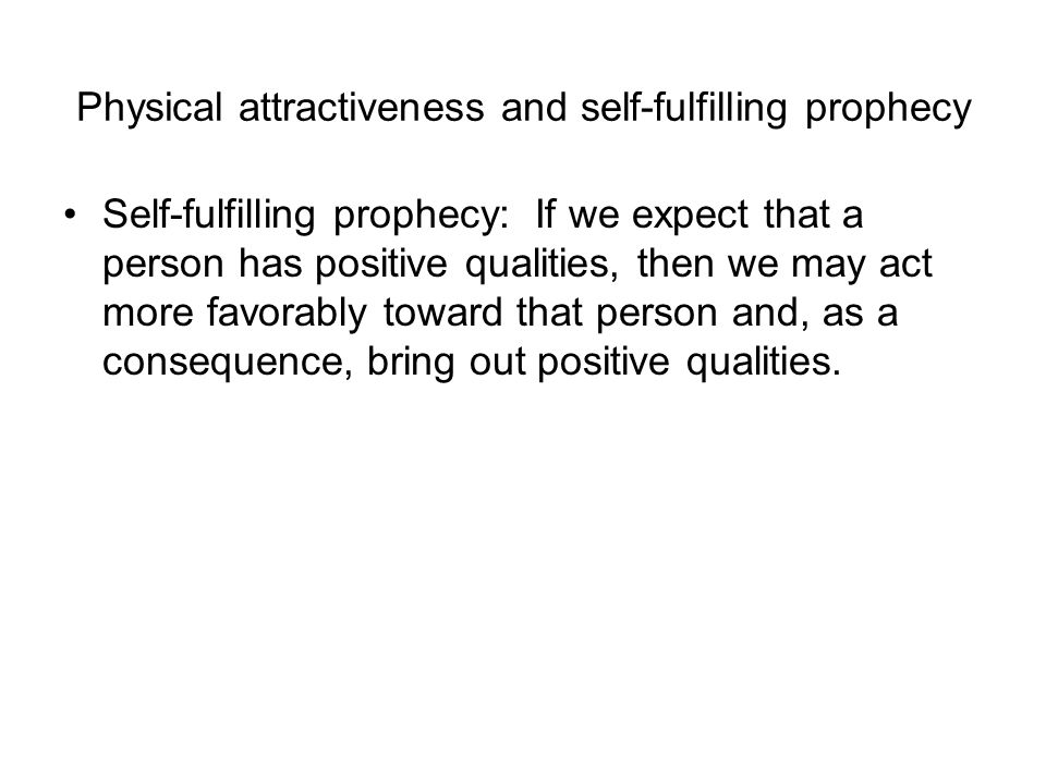 Physical attractiveness and self-fulfilling prophecy Self-fulfilling prophecy: If we expect that a person has positive qualities, then we may act more favorably toward that person and, as a consequence, bring out positive qualities.
