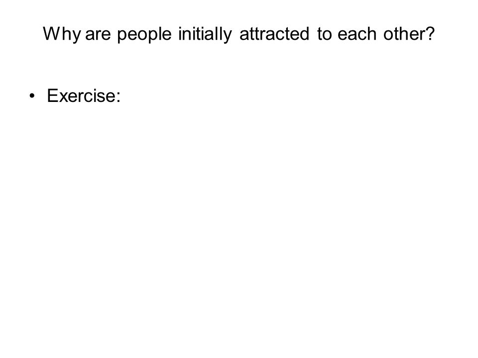 Why are people initially attracted to each other? Exercise: