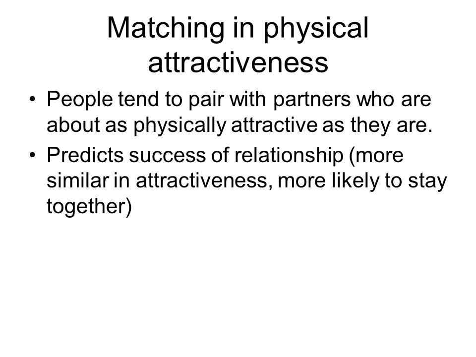 Matching in physical attractiveness People tend to pair with partners who are about as physically attractive as they are.