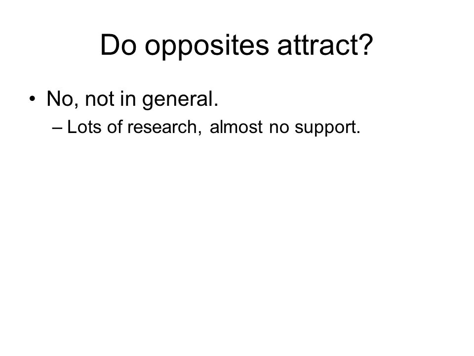 Do opposites attract? No, not in general. –Lots of research, almost no support.