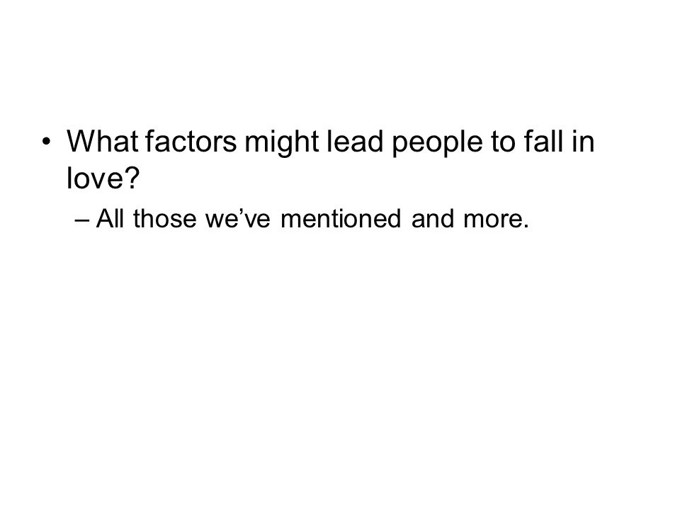 What factors might lead people to fall in love? –All those we've mentioned and more.