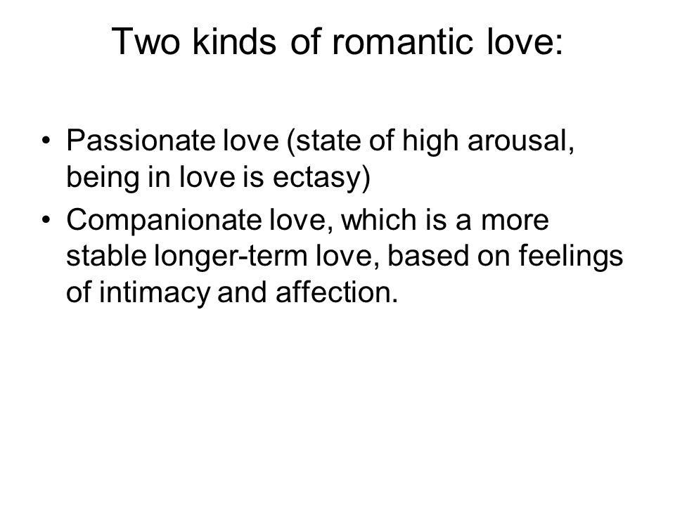 Two kinds of romantic love: Passionate love (state of high arousal, being in love is ectasy) Companionate love, which is a more stable longer-term love, based on feelings of intimacy and affection.