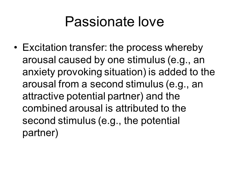 Passionate love Excitation transfer: the process whereby arousal caused by one stimulus (e.g., an anxiety provoking situation) is added to the arousal from a second stimulus (e.g., an attractive potential partner) and the combined arousal is attributed to the second stimulus (e.g., the potential partner)