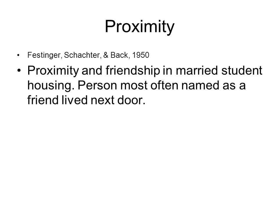 Proximity Festinger, Schachter, & Back, 1950 Proximity and friendship in married student housing.