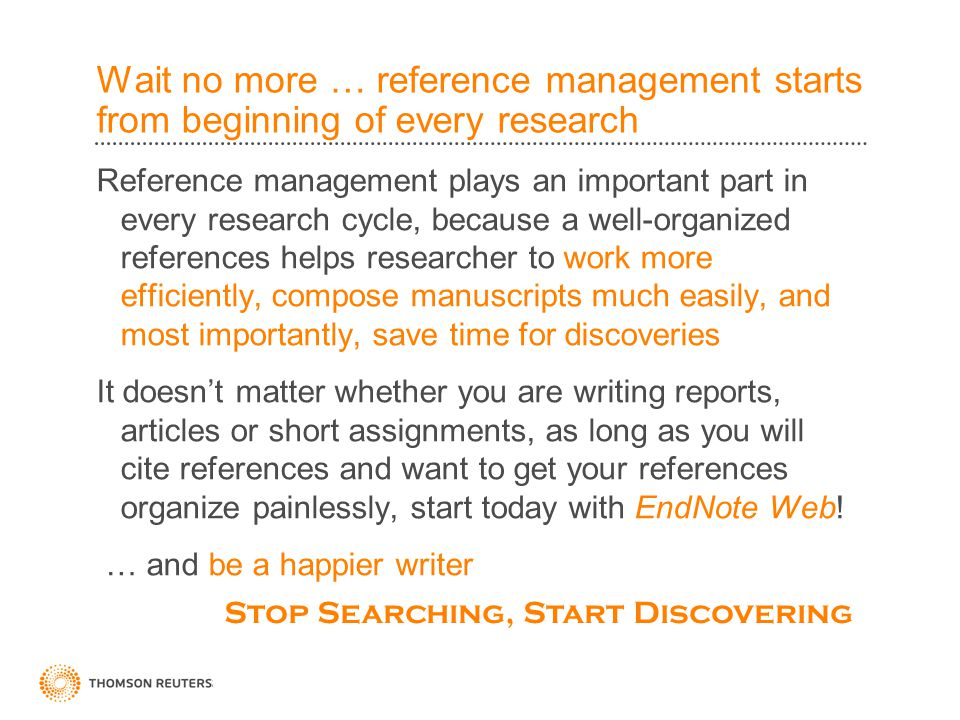 Wait no more … reference management starts from beginning of every research Reference management plays an important part in every research cycle, because a well-organized references helps researcher to work more efficiently, compose manuscripts much easily, and most importantly, save time for discoveries It doesn't matter whether you are writing reports, articles or short assignments, as long as you will cite references and want to get your references organize painlessly, start today with EndNote Web.