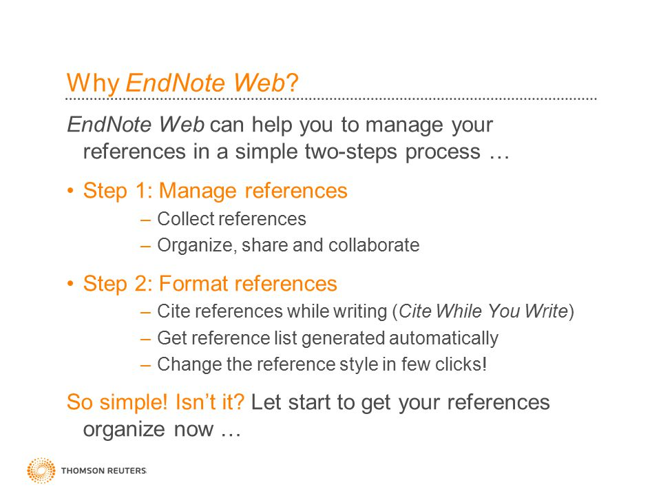 Why EndNote Web? EndNote Web can help you to manage your references in a simple two-steps process … Step 1: Manage references –Collect references –Org