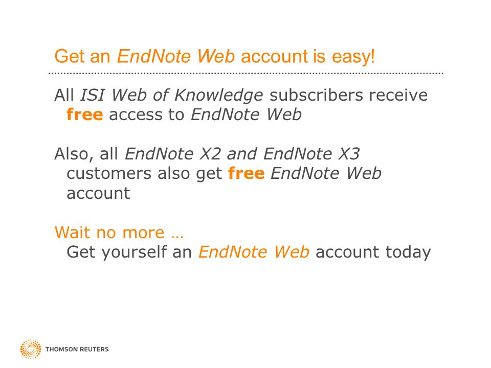 All ISI Web of Knowledge subscribers receive free access to EndNote Web Also, all EndNote X2 and EndNote X3 customers also get free EndNote Web account Wait no more … Get yourself an EndNote Web account today Get an EndNote Web account is easy!