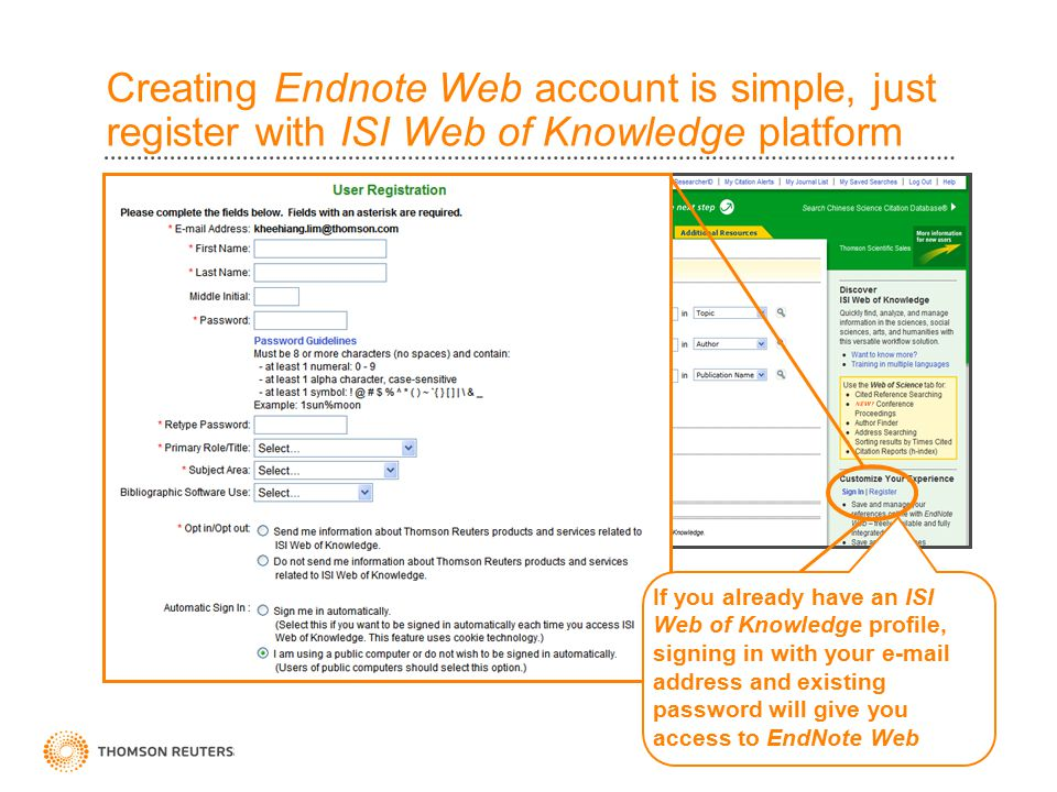 Creating Endnote Web account is simple, just register with ISI Web of Knowledge platform If you already have an ISI Web of Knowledge profile, signing in with your e-mail address and existing password will give you access to EndNote Web