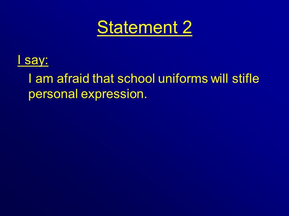 Statement 2 I say: I am afraid that school uniforms will stifle personal expression.