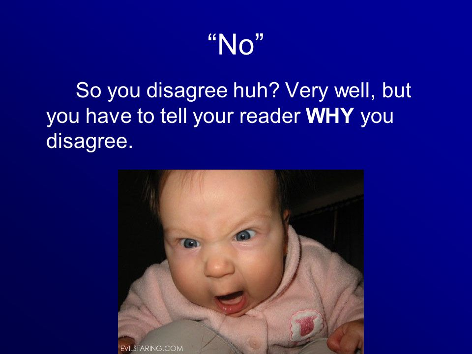 No So you disagree huh Very well, but you have to tell your reader WHY you disagree.