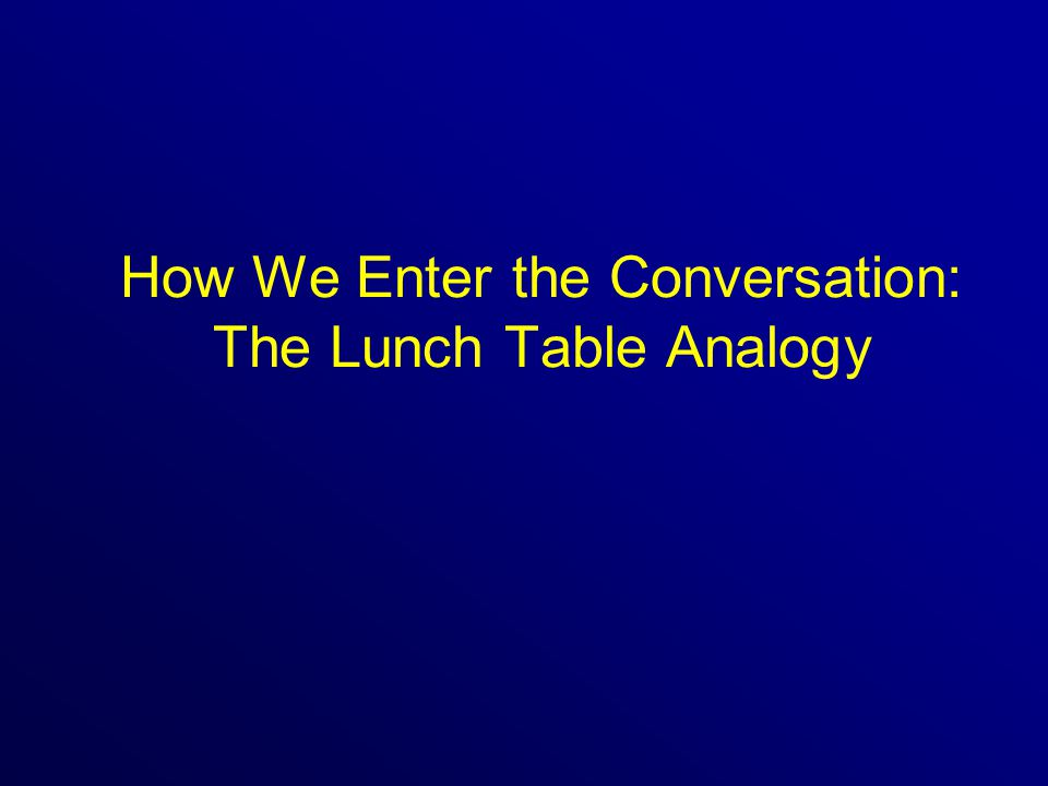 How We Enter the Conversation: The Lunch Table Analogy