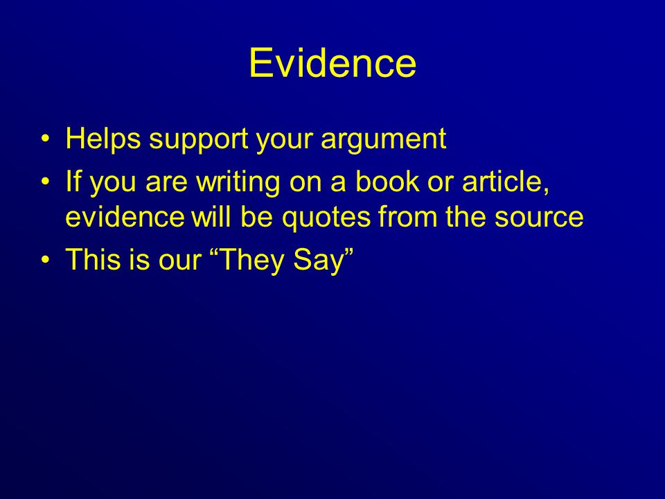 Evidence Helps support your argument If you are writing on a book or article, evidence will be quotes from the source This is our They Say