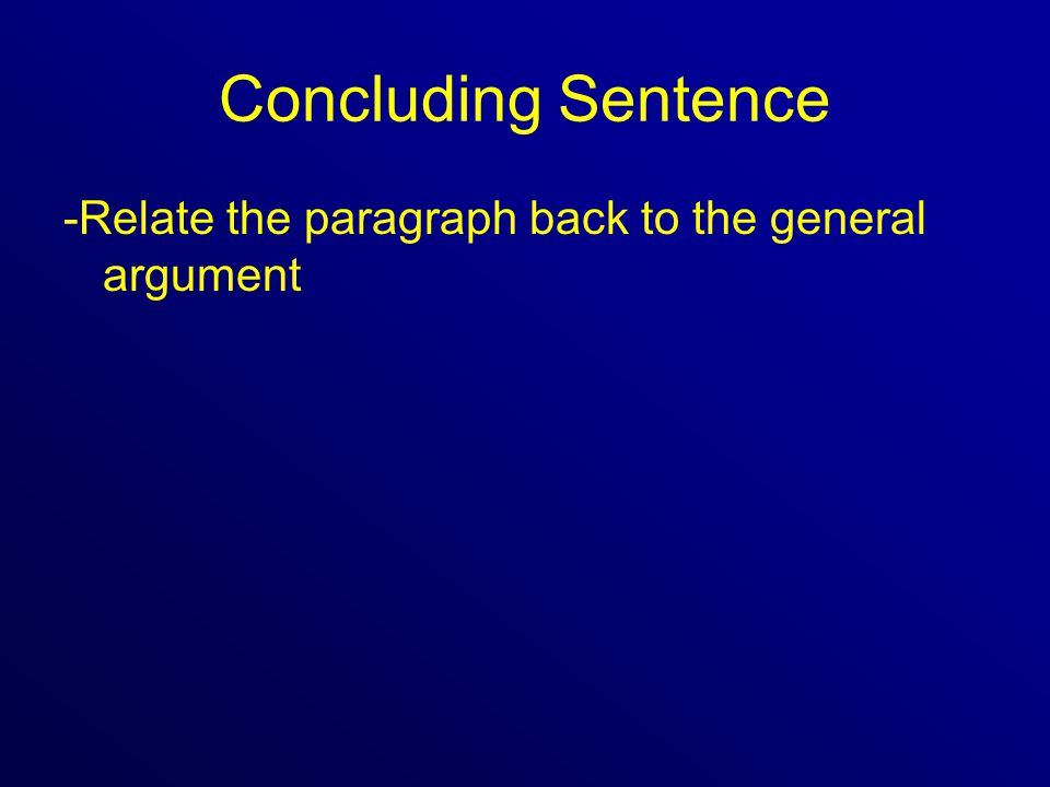 Concluding Sentence -Relate the paragraph back to the general argument