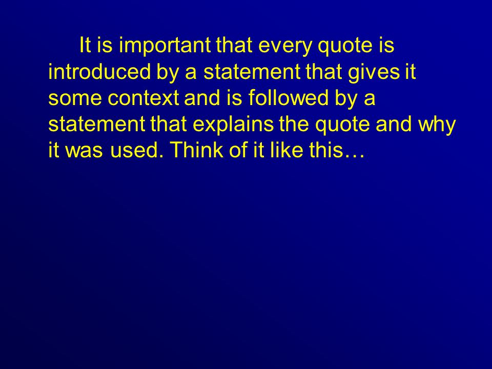 It is important that every quote is introduced by a statement that gives it some context and is followed by a statement that explains the quote and why it was used.