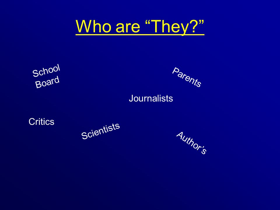 Who are They? School Board Parents Scientists Author's Journalists Critics