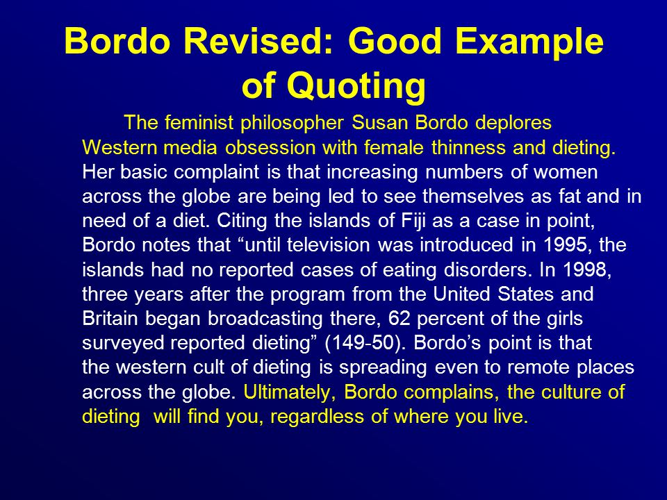 Bordo Revised: Good Example of Quoting The feminist philosopher Susan Bordo deplores Western media obsession with female thinness and dieting.