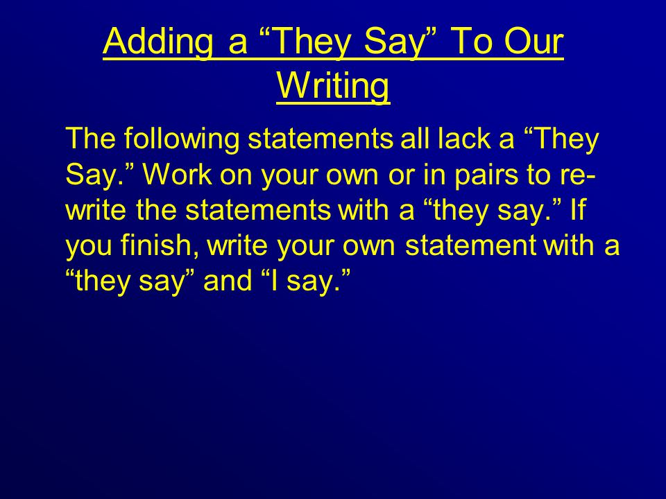 Adding a They Say To Our Writing The following statements all lack a They Say. Work on your own or in pairs to re- write the statements with a they say. If you finish, write your own statement with a they say and I say.