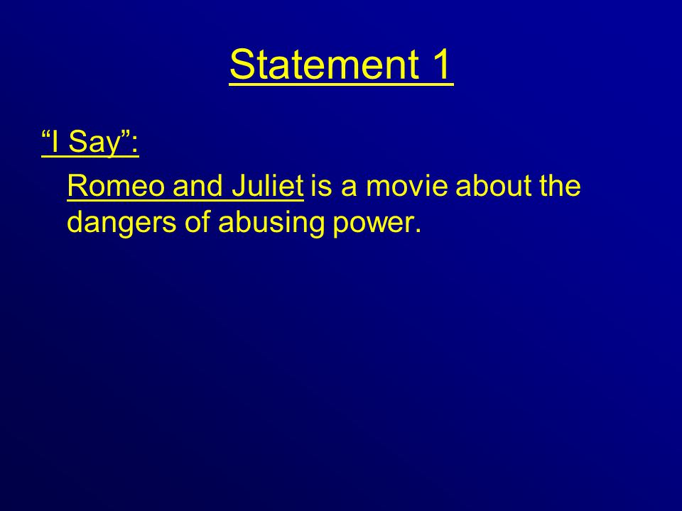 Statement 1 I Say : Romeo and Juliet is a movie about the dangers of abusing power.
