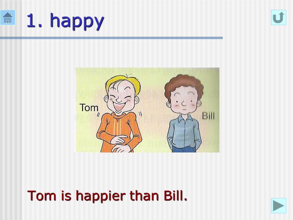 1. happy Tom is happier than Bill.