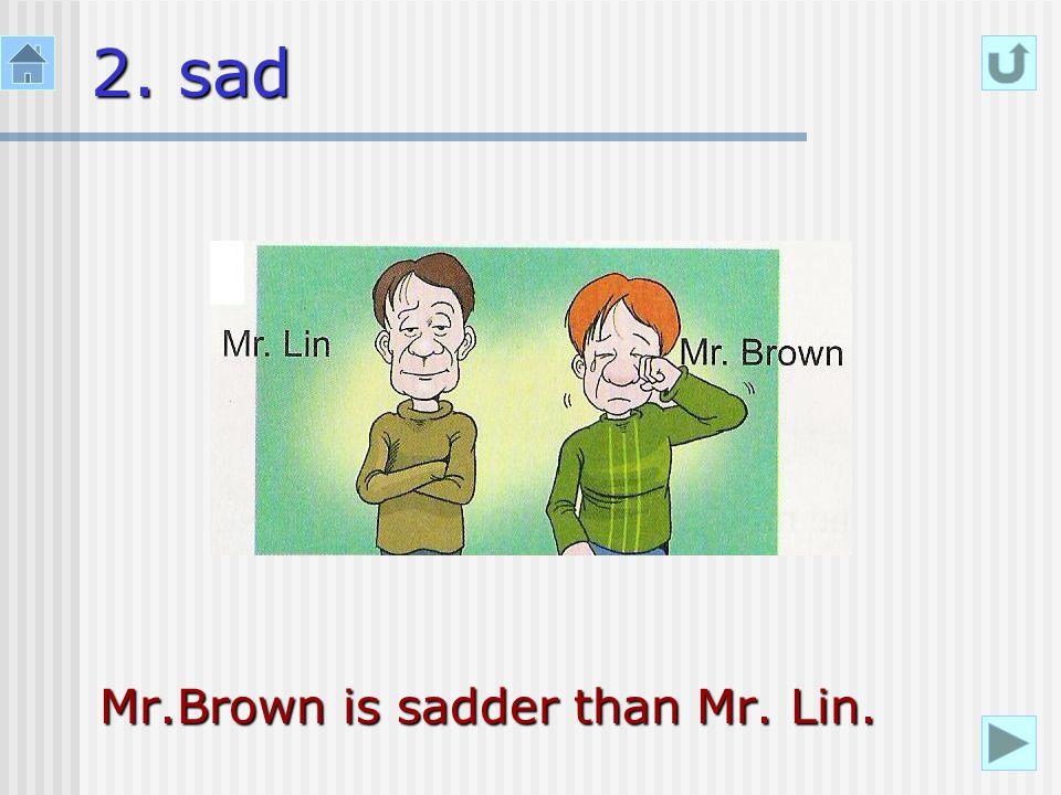 2. sad Mr.Brown is sadder than Mr. Lin.