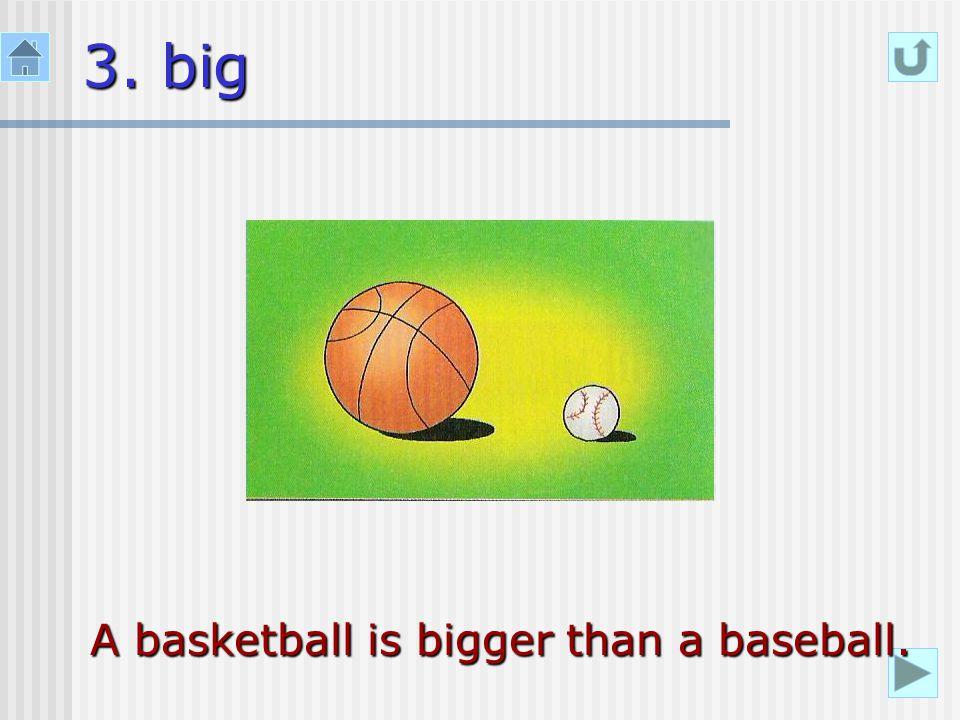 3. big A basketball is bigger than a baseball.