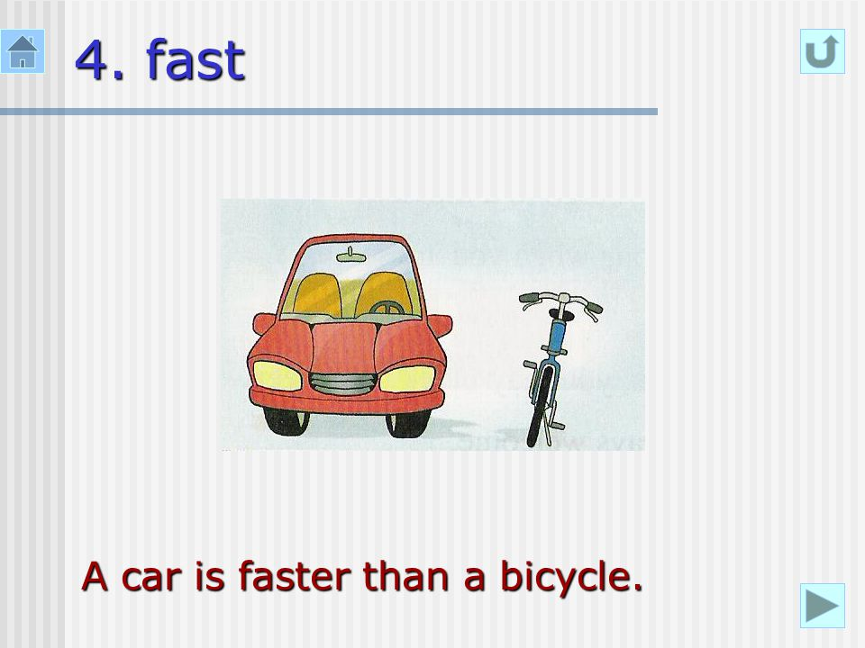 4. fast A car is faster than a bicycle.
