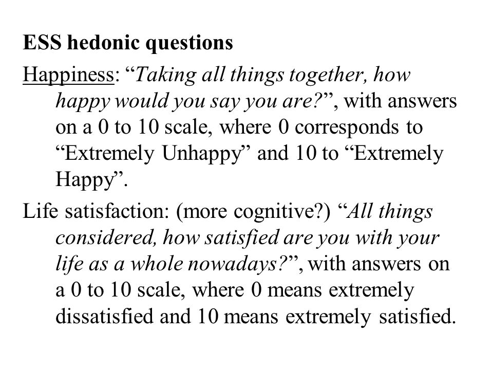 ESS hedonic questions Happiness: Taking all things together, how happy would you say you are? , with answers on a 0 to 10 scale, where 0 corresponds to Extremely Unhappy and 10 to Extremely Happy .