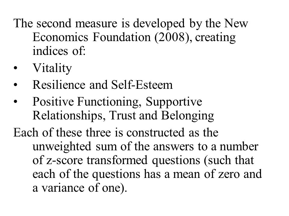 The second measure is developed by the New Economics Foundation (2008), creating indices of: Vitality Resilience and Self-Esteem Positive Functioning, Supportive Relationships, Trust and Belonging Each of these three is constructed as the unweighted sum of the answers to a number of z-score transformed questions (such that each of the questions has a mean of zero and a variance of one).