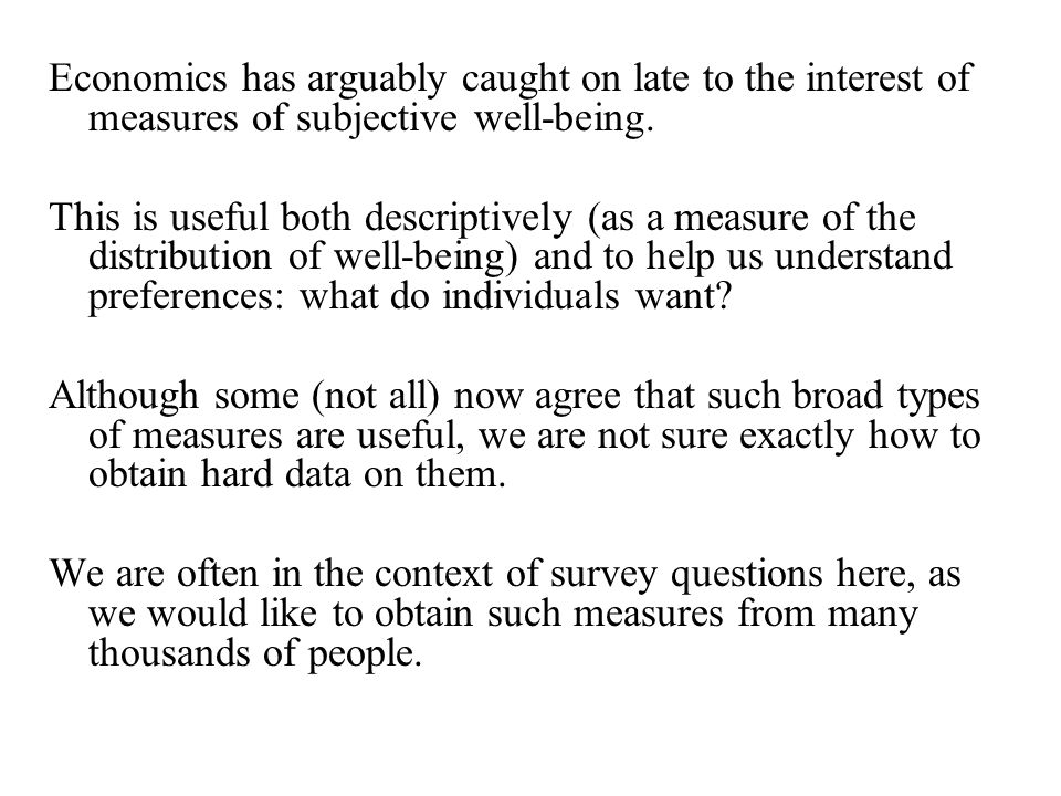 Economics has arguably caught on late to the interest of measures of subjective well-being.