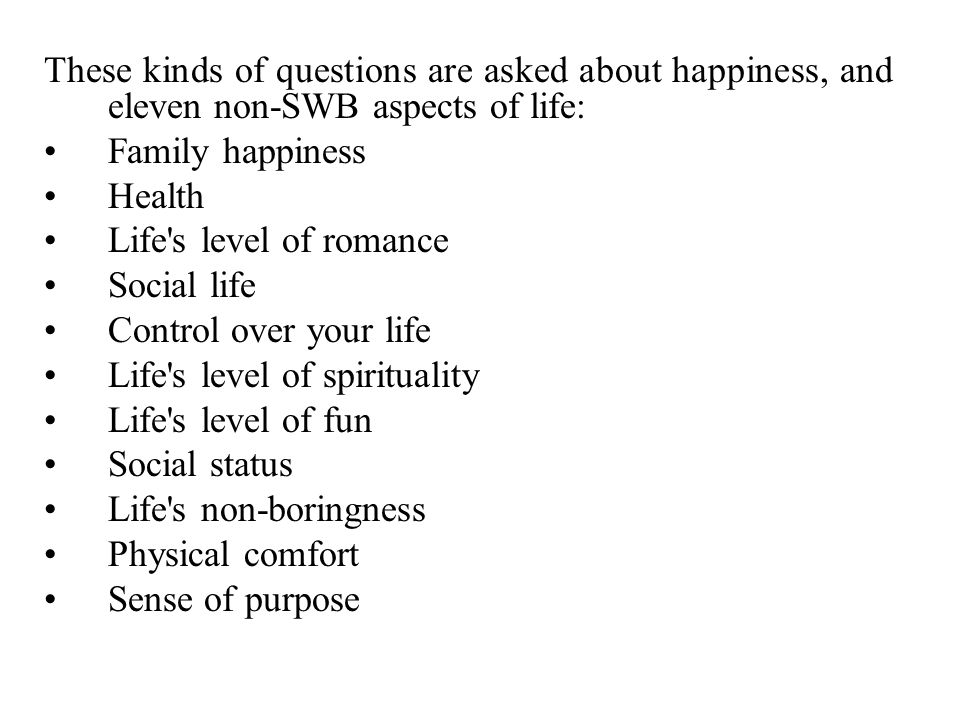 These kinds of questions are asked about happiness, and eleven non-SWB aspects of life: Family happiness Health Life s level of romance Social life Control over your life Life s level of spirituality Life s level of fun Social status Life s non-boringness Physical comfort Sense of purpose