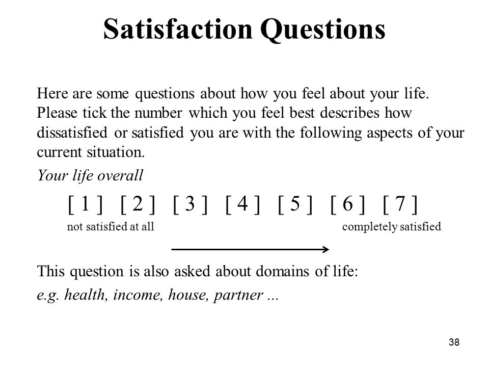 Satisfaction Questions Here are some questions about how you feel about your life.