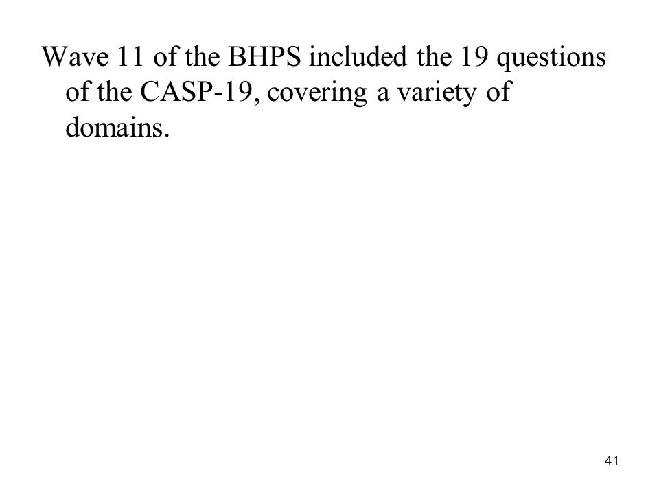 Wave 11 of the BHPS included the 19 questions of the CASP-19, covering a variety of domains. 41