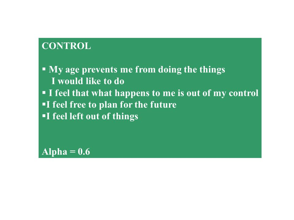 CONTROL  My age prevents me from doing the things I would like to do  I feel that what happens to me is out of my control  I feel free to plan for the future  I feel left out of things Alpha = 0.6