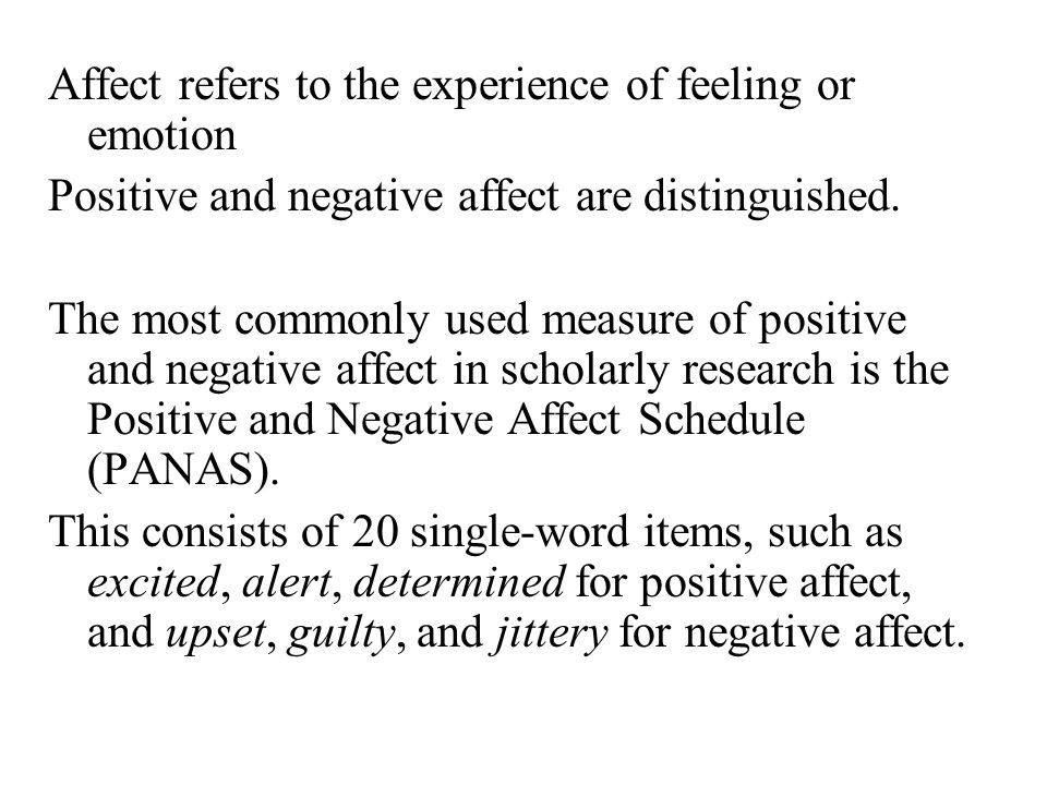 Affect refers to the experience of feeling or emotion Positive and negative affect are distinguished.