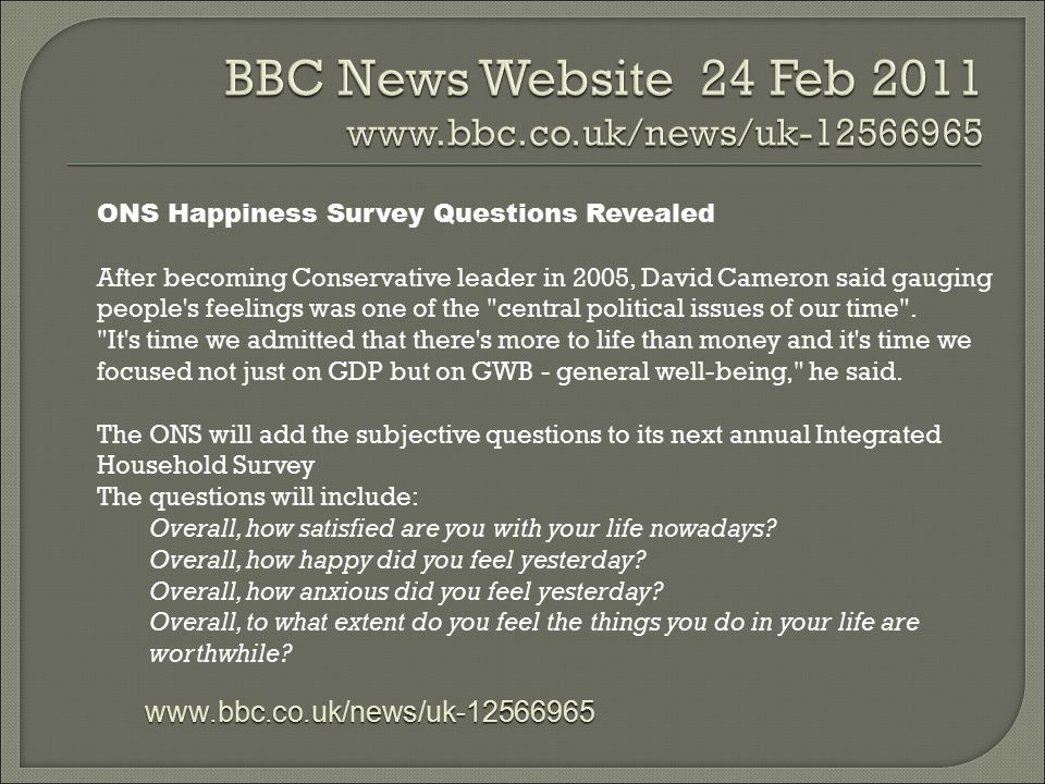 BBC News Website 24 Feb 2011 www.bbc.co.uk/news/uk-12566965 ONS Happiness Survey Questions Revealed After becoming Conservative leader in 2005, David Cameron said gauging people s feelings was one of the central political issues of our time .